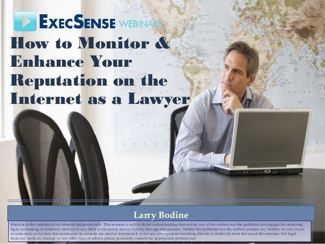 How to Monitor & Enhance Your Reputation on the Internet as a Lawyer Larry Bodine Material in this seminar is for referenc...