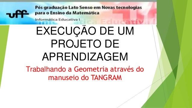 EXECUÇÃO DE UM PROJETO DE APRENDIZAGEM Trabalhando a Geometria através do manuseio do TANGRAM