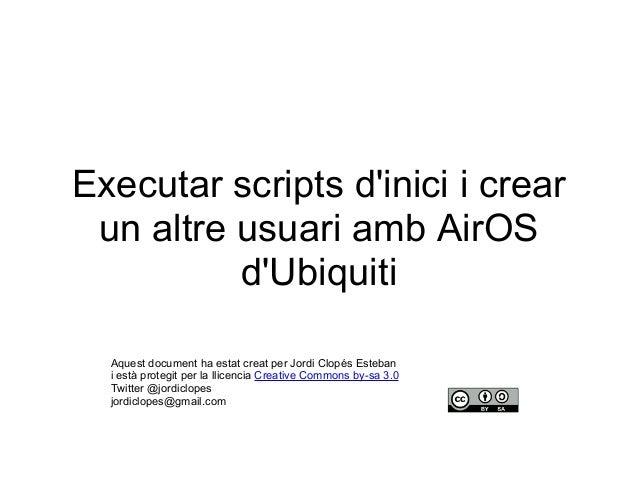 Executar scripts d'inici i crear un altre usuari amb AirOS d'Ubiquiti Aquest document ha estat creat per Jordi Clopés Este...