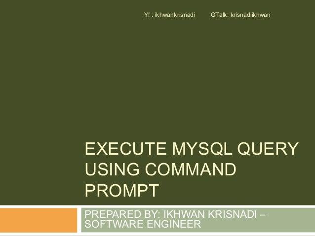 Y! : ikhwankrisnadi   GTalk: krisnadiikhwanEXECUTE MYSQL QUERYUSING COMMANDPROMPTPREPARED BY: IKHWAN KRISNADI –SOFTWARE EN...