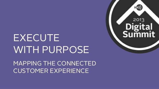 EXECUTE WITH PURPOSE MAPPING THE CONNECTED CUSTOMER EXPERIENCE