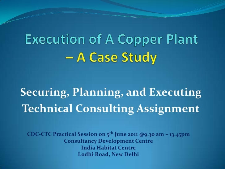 Execution of A Copper Plant –A Case Study<br />Securing, Planning, and Executing<br />Technical Consulting Assignment<br /...