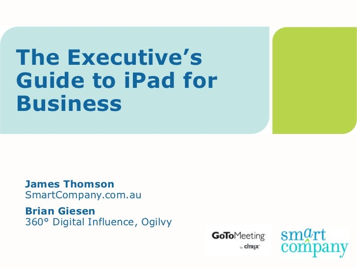 The Executive'sGuide to iPad forBusinessJames ThomsonSmartCompany.com.auBrian Giesen360° Digital Influence, Ogilvy