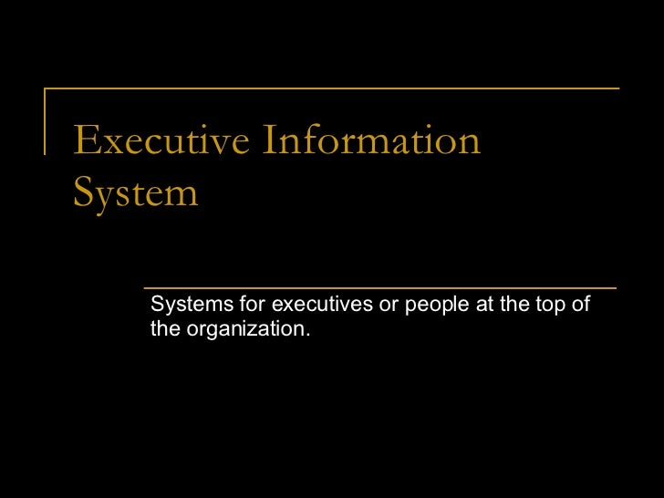 Executive Information System Systems for executives or people at the top of the organization.
