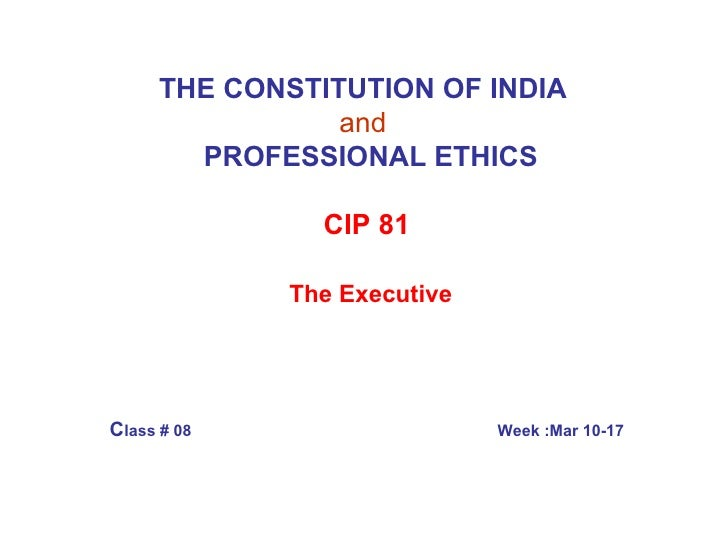 THE CONSTITUTION OF INDIA   and     PROFESSIONAL ETHICS CIP 81   The Executive C lass # 08   Week :Mar 10-17