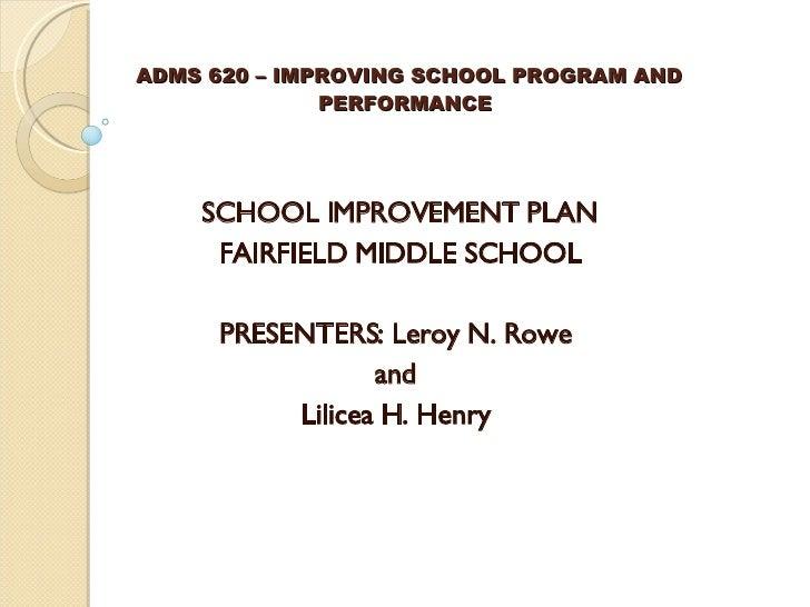 ADMS 620 – IMPROVING SCHOOL PROGRAM AND  PERFORMANCE SCHOOL IMPROVEMENT PLAN FAIRFIELD MIDDLE SCHOOL  PRESENTERS: Leroy N...