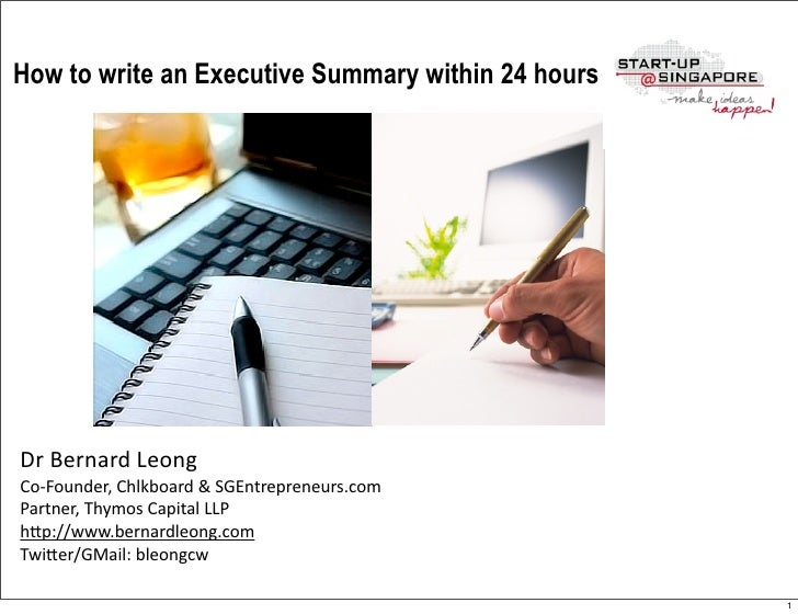 How to write an Executive Summary within 24 hours     Dr  Bernard  Leong Co-‐Founder,  Chlkboard  &  SGEntrepre...