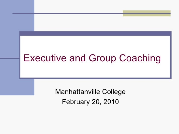 Executive and Group Coaching Manhattanville College February 20, 2010