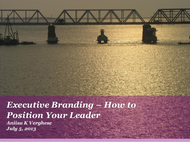 Executive Branding – How to Position Your Leader Aniisu K Verghese July 5, 2013 1