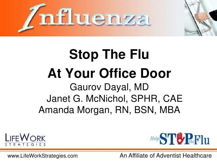 Stop The Flu <br />At Your Office Door<br />Gaurov Dayal, MD<br />Janet G. McNichol, SPHR, CAE<br />Amanda Morgan, RN, BSN...