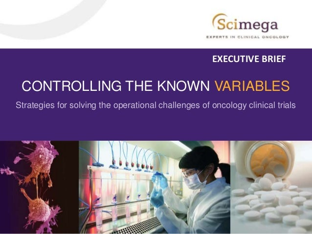 CONTROLLING THE KNOWN VARIABLES Strategies for solving the operational challenges of oncology clinical trials EXECUTIVE BR...