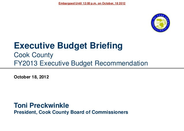 Embargoed Until 12:00 p.m. on October, 18 2012Executive Budget BriefingCook CountyFY2013 Executive Budget RecommendationOc...