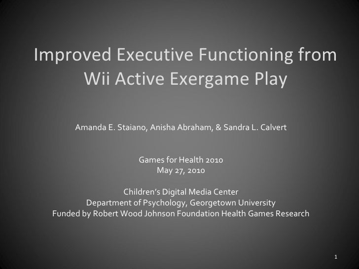 Improved Executive Functioning from Wii Active Exergame Play Amanda E. Staiano, Anisha Abraham, & Sandra L. Calvert Games ...