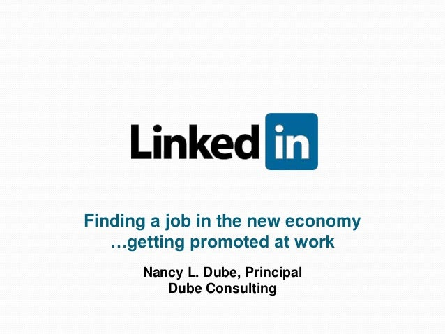 Finding a job in the new economy …getting promoted at work Nancy L. Dube, Principal Dube Consulting