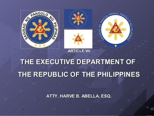 ARTICLE VIITHE EXECUTIVE DEPARTMENT OFTHE REPUBLIC OF THE PHILIPPINES       ATTY. HARVE B. ABELLA, ESQ.