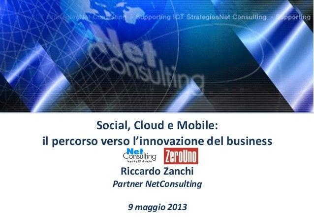 Social, Cloud e Mobile:il percorso verso l'innovazione del businessRiccardo ZanchiPartner NetConsulting9 maggio 2013