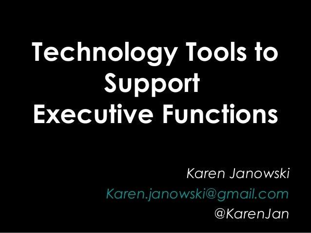 Technology Tools to Support Executive Functions Karen Janowski Karen.janowski@gmail.com @KarenJan