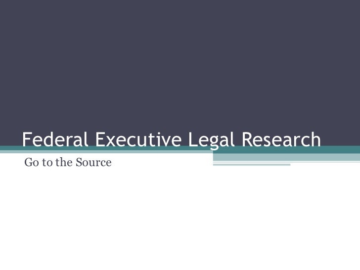 Federal Executive Legal Research Go to the Source