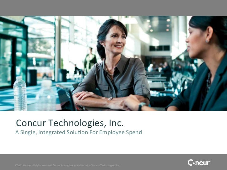 Concur Technologies, Inc.A Single, Integrated Solution For Employee Spend©2011 Concur, all rights reserved. Concur is a re...