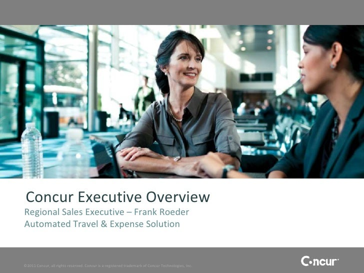 Concur Executive OverviewRegional Sales Executive – Frank RoederAutomated Travel & Expense Solution©2011 Concur, all right...