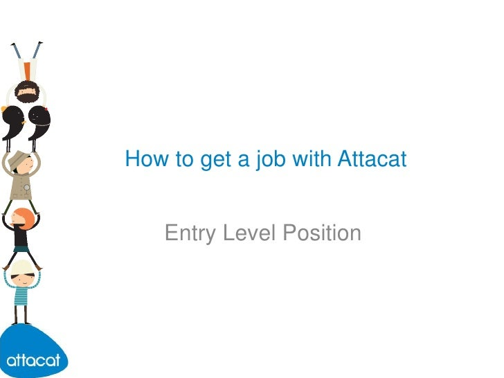 How to get a job with Attacat<br />Entry Level Position<br />