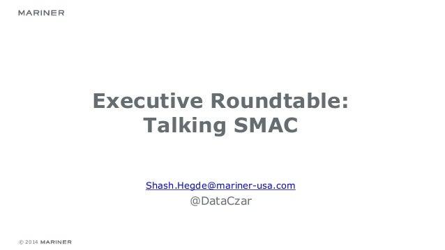 © 2014 Executive Roundtable: Talking SMAC Shash.Hegde@mariner-usa.com @DataCzar