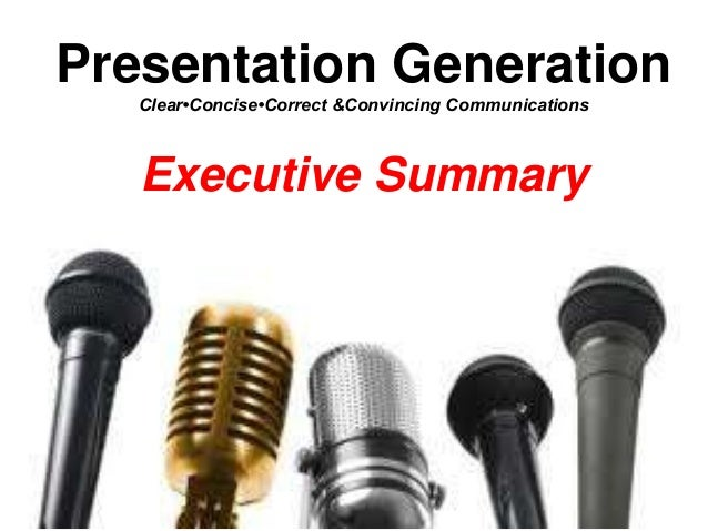 Presentation Generation Clear•Concise•Correct &Convincing Communications Executive Summary