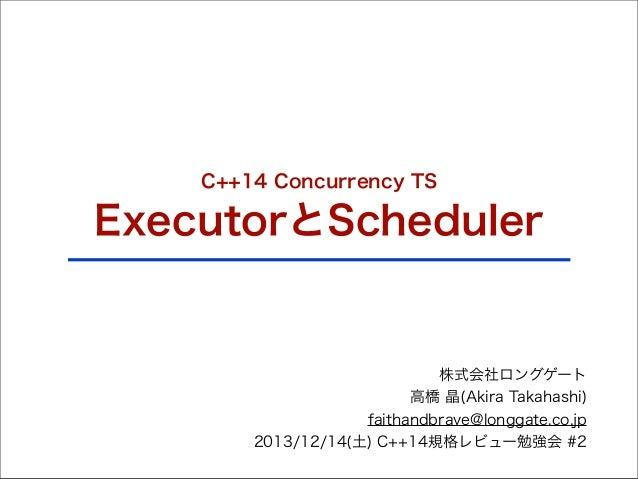 C++14 Concurrency TS  ExecutorとScheduler  株式会社ロングゲート 高橋 晶(Akira Takahashi) faithandbrave@longgate.co.jp 2013/12/14(土) C++1...