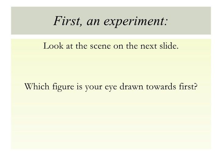 First, an experiment: <ul><li>Look at the scene on the next slide. </li></ul><ul><li>Which figure is your eye drawn toward...