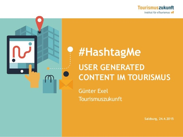 #HashtagMe USER GENERATED CONTENT IM TOURISMUS Salzburg, 24.4.2015 Günter Exel Tourismuszukunft