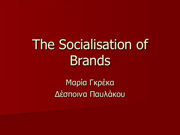 The Socialisation of Brands Μαρία Γκρέκα Δέσποινα Παυλάκου