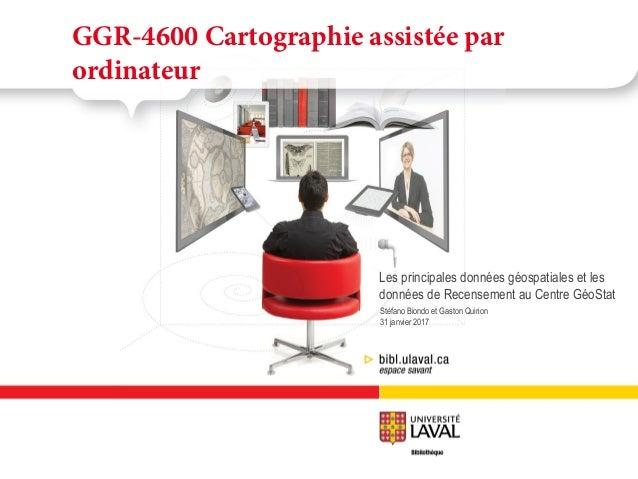 Stéfano Biondo et Gaston Quirion 2 février 2016 GGR-4600 Cartographie assistée par ordinateur Les principales données géos...