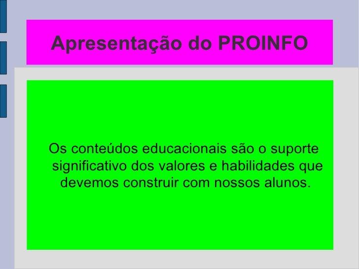 Apresentação do PROINFO <ul><ul><li>Os conteúdos educacionais são o suporte significativo dos valores e habilidades que de...