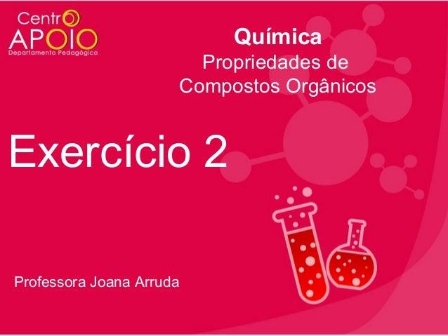 Química Propriedades de Compostos Orgânicos  Exercício 2 Professora Joana Arruda