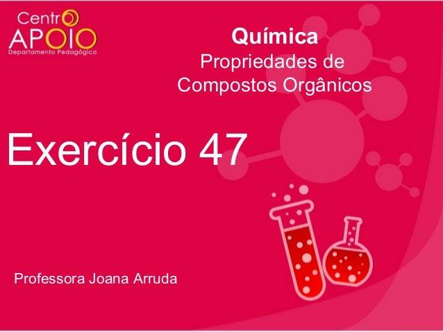 Química Propriedades de Compostos Orgânicos  Exercício 47 Professora Joana Arruda