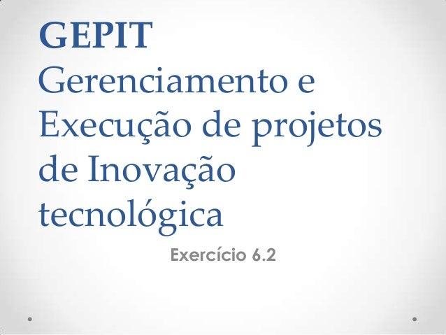 GEPITGerenciamento eExecução de projetosde InovaçãotecnológicaExercício 6.2