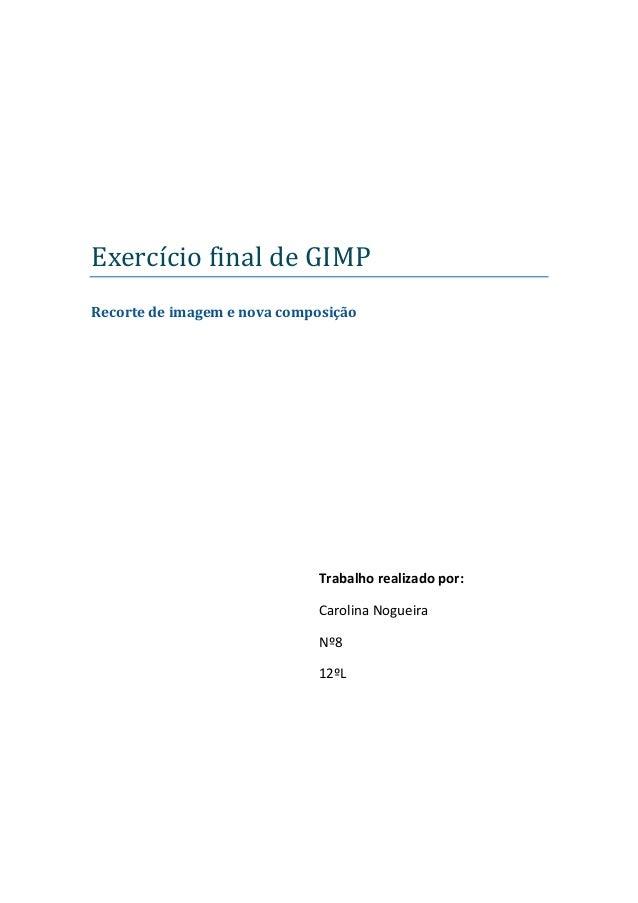 Exercício final de GIMPRecorte de imagem e nova composiçãoTrabalho realizado por:Carolina NogueiraNº812ºL