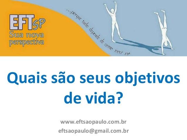 Quais são seus objetivos  de vida?  www.eftsaopaulo.com.br  eftsaopaulo@gmail.com.br