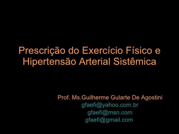 Prescrição do Exercício Físico e Hipertensão Arterial Sistêmica Prof. Ms.Guilherme Gularte De Agostini [email_address] [em...