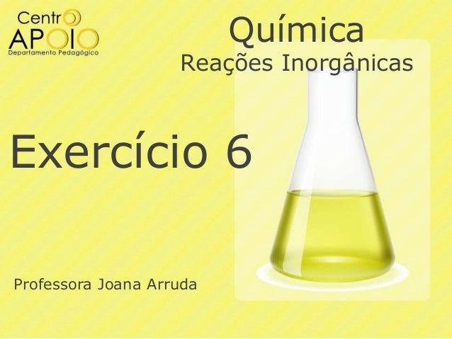 Química  Reações Inorgânicas  Exercício 6 Professora Joana Arruda