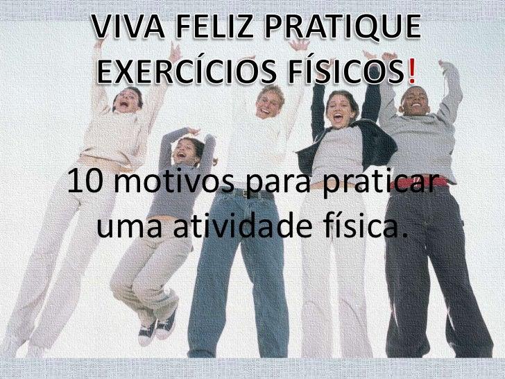 VIVA FELIZ PRATIQUE<br />EXERCÍCIOS FÍSICOS!<br />10 motivos para praticar uma atividade física.<br />