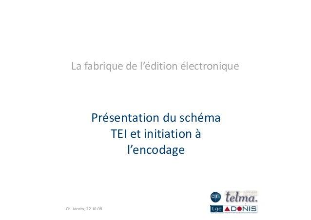 Lafabriquedel'éditionélectronique Présentationduschéma TEI et initiation àTEIetinitiationà l'encodage 1 Ch.Jac...