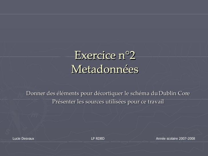 Exercice n°2 Metadonnées Donner des éléments pour décortiquer le schéma du Dublin Core Présenter les sources utilisées pou...