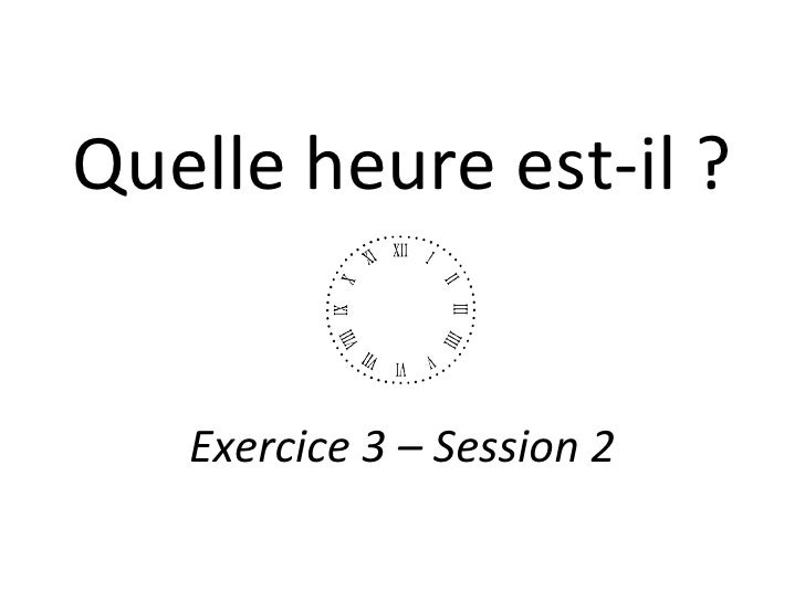 Quelle heure est-il ? Exercice 3 – Session 2