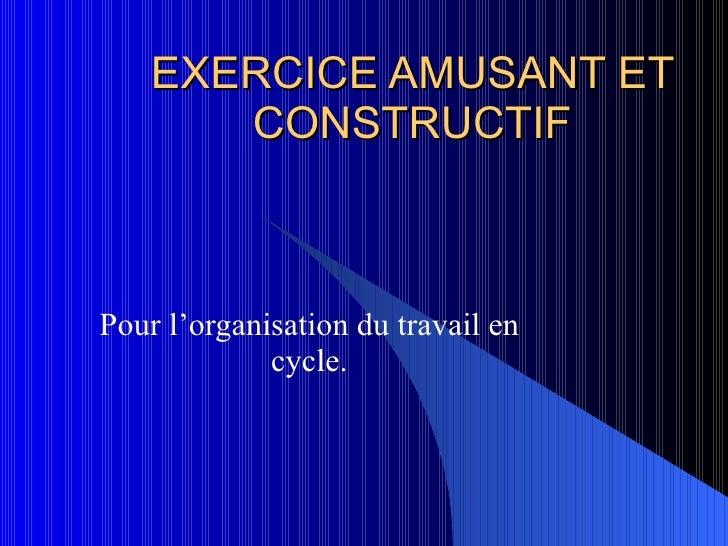 EXERCICE AMUSANT ET CONSTRUCTIF Pour l'organisation du travail en cycle.