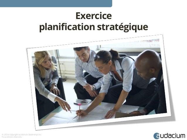 © 2014 Copyright audacium leadership inc.  Tous droits réservés.  Exercice  planification stratégique