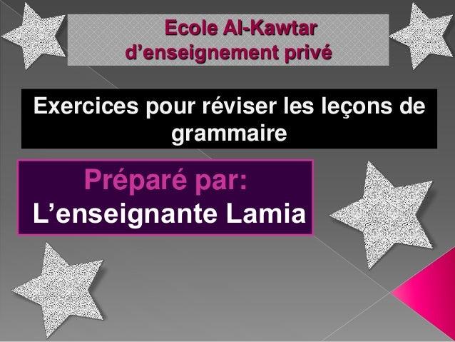 Ecole Al-Kawtar d'enseignement privé Préparé par: L'enseignante Lamia Exercices pour réviser les leçons de grammaire