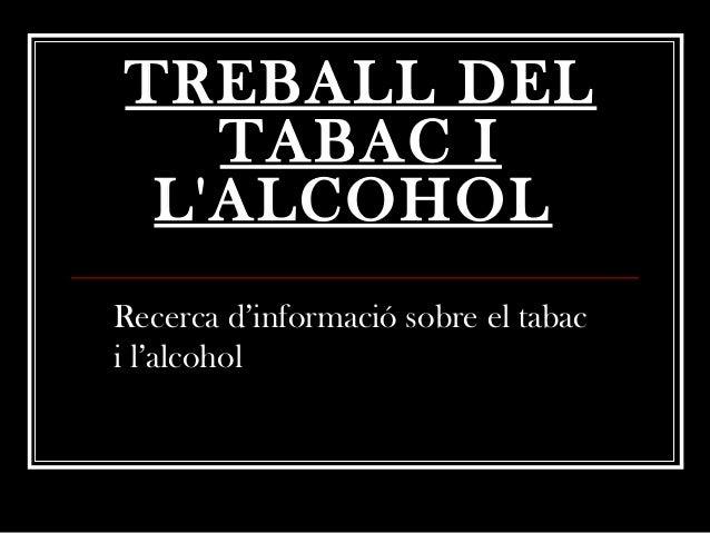 TREBALL DEL   TABAC I LALCOHOLRecerca d'informació sobre el tabaci l'alcohol