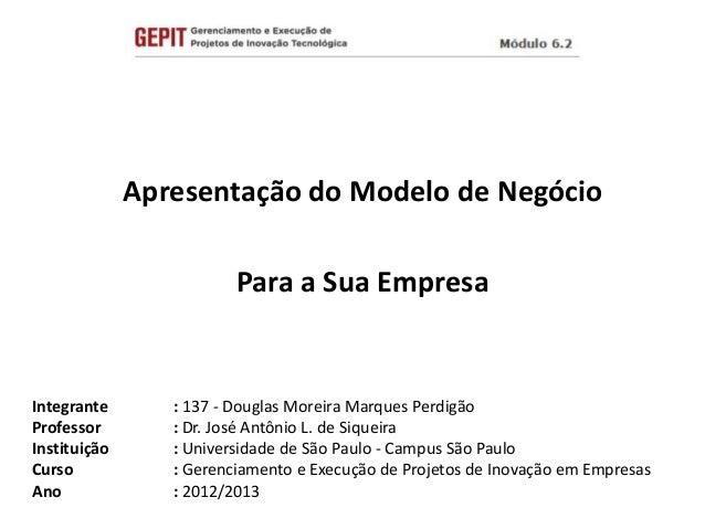 Apresentação do Modelo de NegócioPara a Sua EmpresaIntegrante : 137 - Douglas Moreira Marques PerdigãoProfessor : Dr. José...