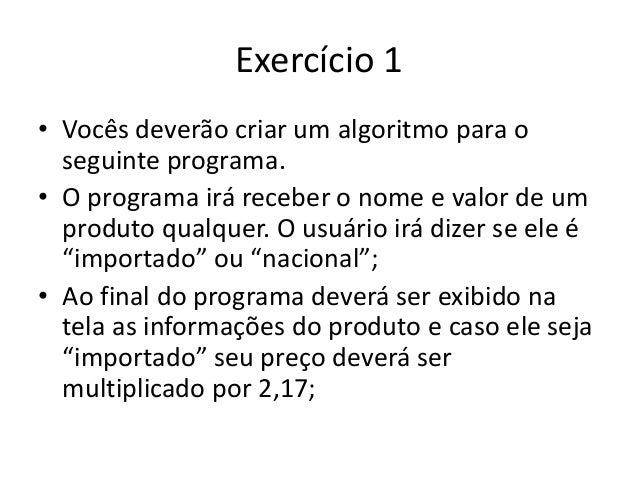 Exercício 1 • Vocês deverão criar um algoritmo para o seguinte programa. • O programa irá receber o nome e valor de um pro...